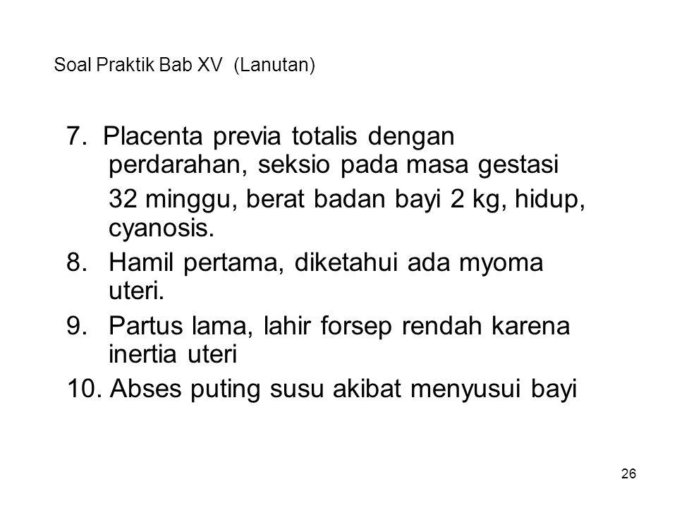 26 Soal Praktik Bab XV (Lanutan) 7. Placenta previa totalis dengan perdarahan, seksio pada masa gestasi 32 minggu, berat badan bayi 2 kg, hidup, cyano