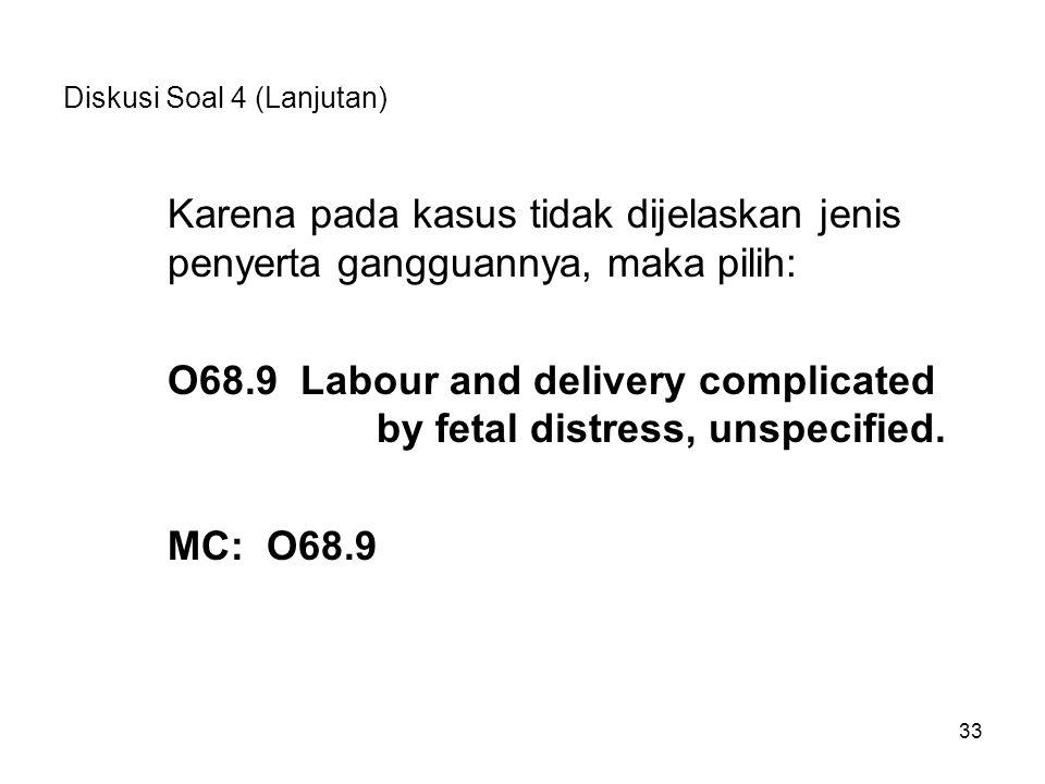 33 Diskusi Soal 4 (Lanjutan) Karena pada kasus tidak dijelaskan jenis penyerta gangguannya, maka pilih: O68.9 Labour and delivery complicated by fetal