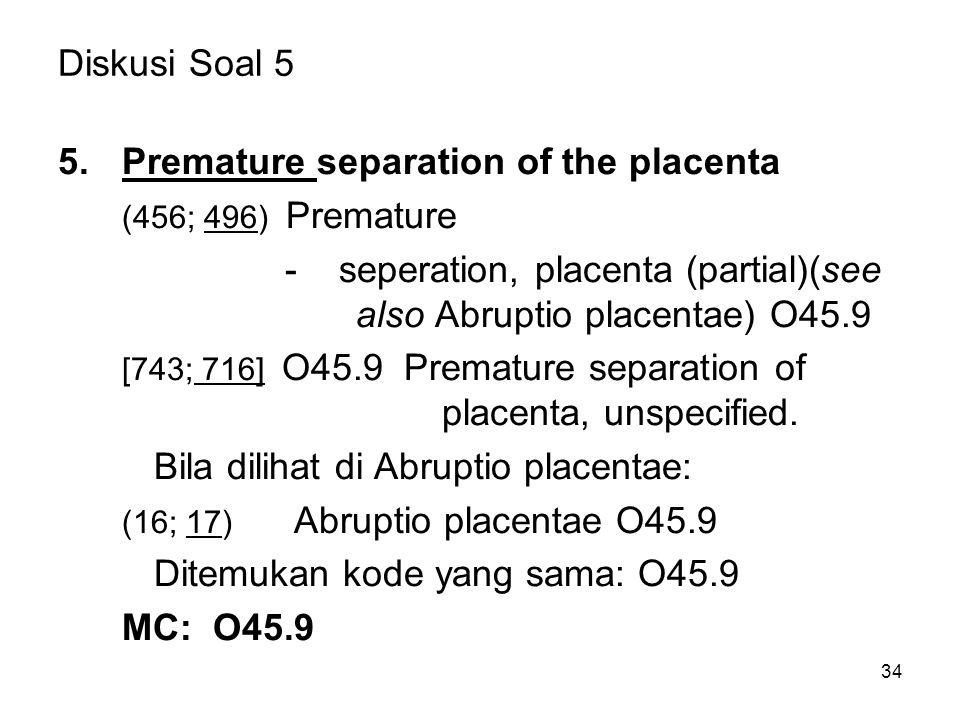 34 Diskusi Soal 5 5.Premature separation of the placenta (456; 496) Premature - seperation, placenta (partial)(see also Abruptio placentae) O45.9 [743