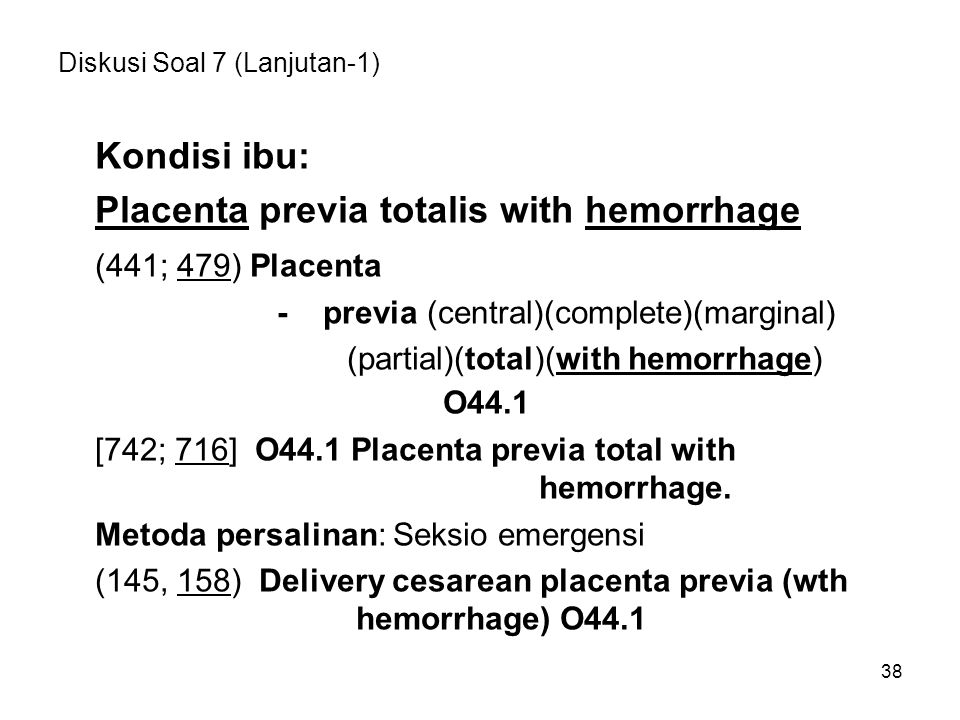 38 Diskusi Soal 7 (Lanjutan-1) Kondisi ibu: Placenta previa totalis with hemorrhage (441; 479) Placenta - previa (central)(complete)(marginal) (partial)(total)(with hemorrhage) O44.1 [742; 716] O44.1 Placenta previa total with hemorrhage.