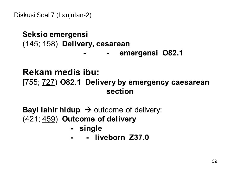 39 Diskusi Soal 7 (Lanjutan-2) Seksio emergensi (145; 158) Delivery, cesarean -- emergensi O82.1 Rekam medis ibu: [755; 727) O82.1 Delivery by emergen