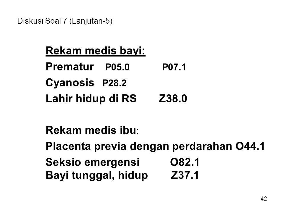 42 Diskusi Soal 7 (Lanjutan-5) Rekam medis bayi: Prematur P05.0 P07.1 Cyanosis P28.2 Lahir hidup di RSZ38.0 Rekam medis ibu : Placenta previa dengan p