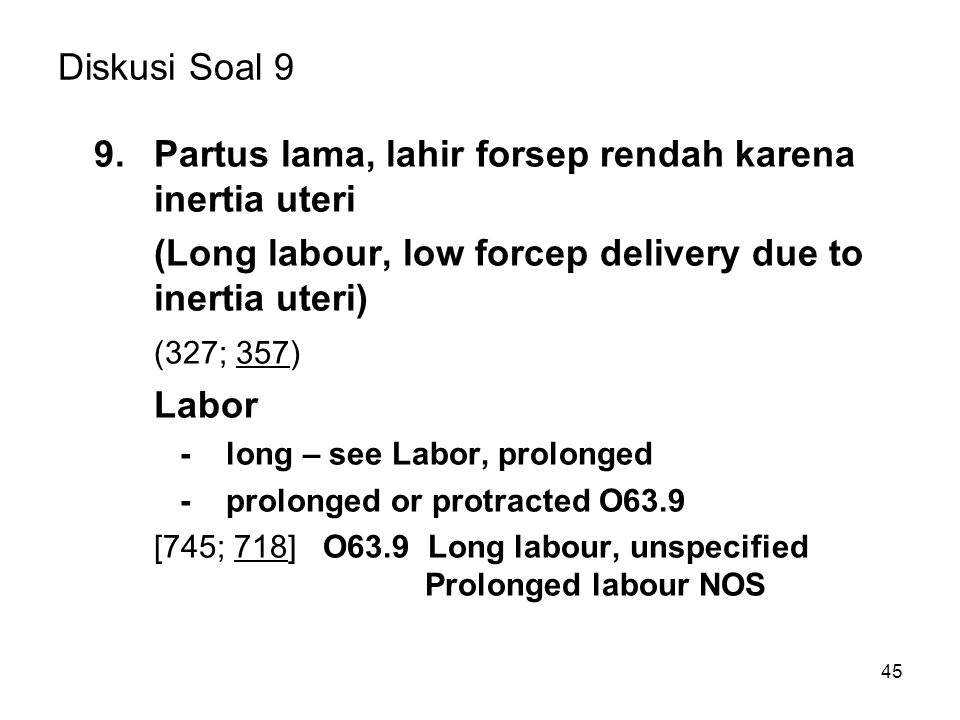45 Diskusi Soal 9 9.Partus lama, lahir forsep rendah karena inertia uteri (Long labour, low forcep delivery due to inertia uteri) (327; 357) Labor - long – see Labor, prolonged - prolonged or protracted O63.9 [745; 718] O63.9 Long labour, unspecified Prolonged labour NOS