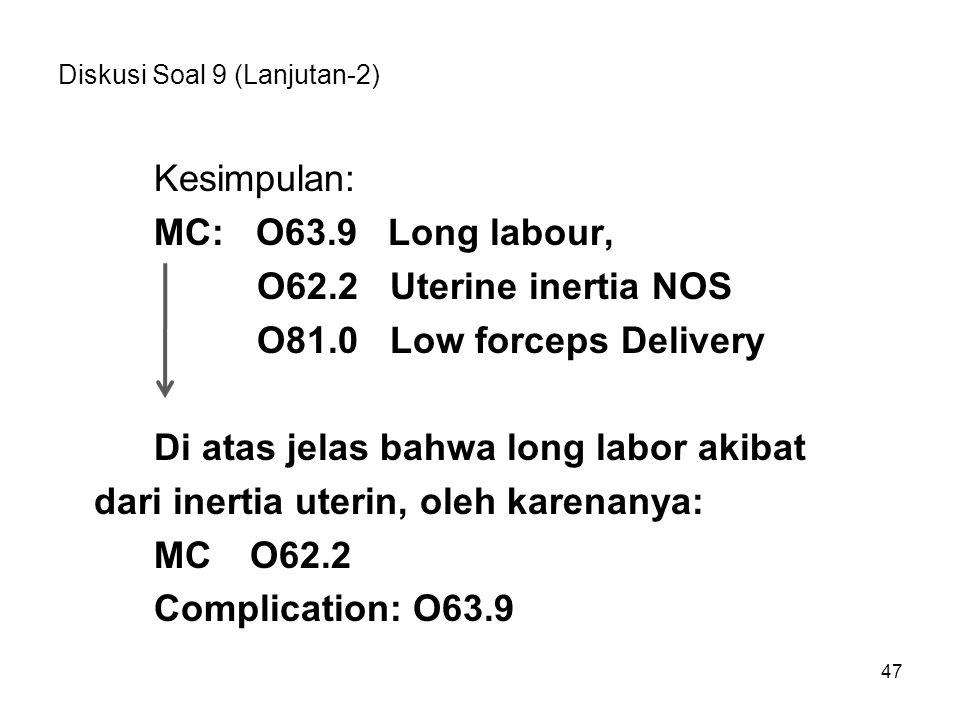 47 Diskusi Soal 9 (Lanjutan-2) Kesimpulan: MC: O63.9 Long labour, O62.2 Uterine inertia NOS O81.0 Low forceps Delivery Di atas jelas bahwa long labor