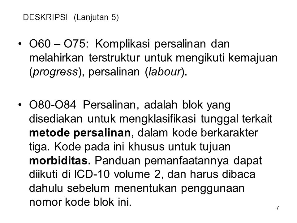 7 DESKRIPSI (Lanjutan-5) O60 – O75: Komplikasi persalinan dan melahirkan terstruktur untuk mengikuti kemajuan (progress), persalinan (labour). O80-O84