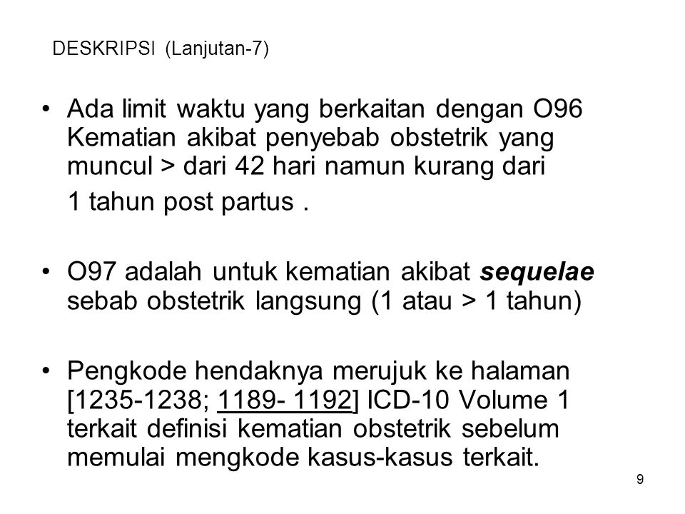 9 DESKRIPSI (Lanjutan-7) Ada limit waktu yang berkaitan dengan O96 Kematian akibat penyebab obstetrik yang muncul > dari 42 hari namun kurang dari 1 t