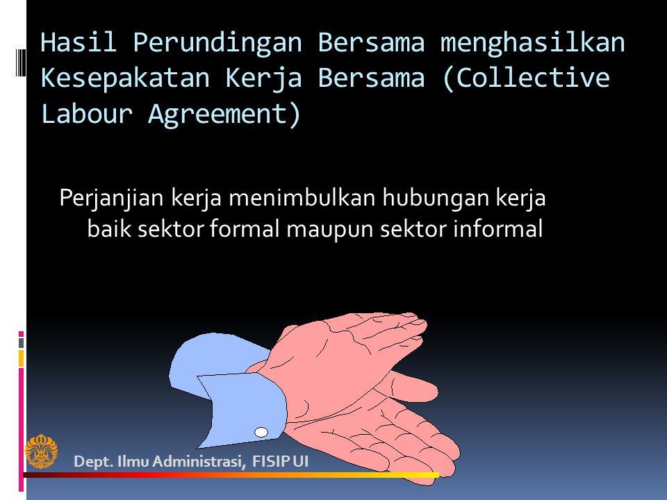 Hasil Perundingan Bersama menghasilkan Kesepakatan Kerja Bersama (Collective Labour Agreement) Perjanjian kerja menimbulkan hubungan kerja baik sektor formal maupun sektor informal Dept.