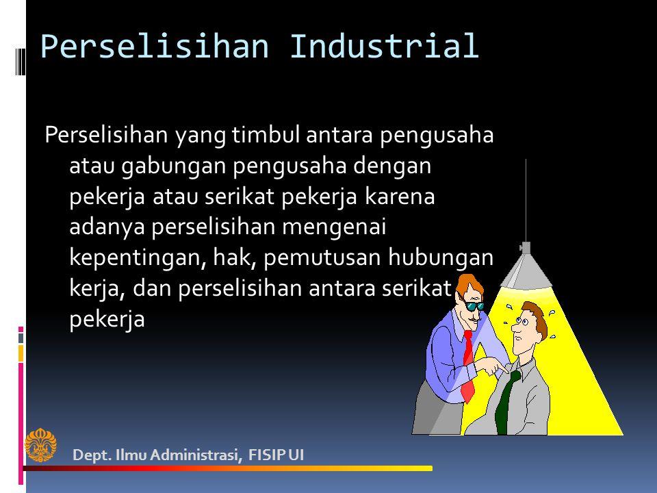 Perselisihan Industrial Perselisihan yang timbul antara pengusaha atau gabungan pengusaha dengan pekerja atau serikat pekerja karena adanya perselisihan mengenai kepentingan, hak, pemutusan hubungan kerja, dan perselisihan antara serikat pekerja Dept.