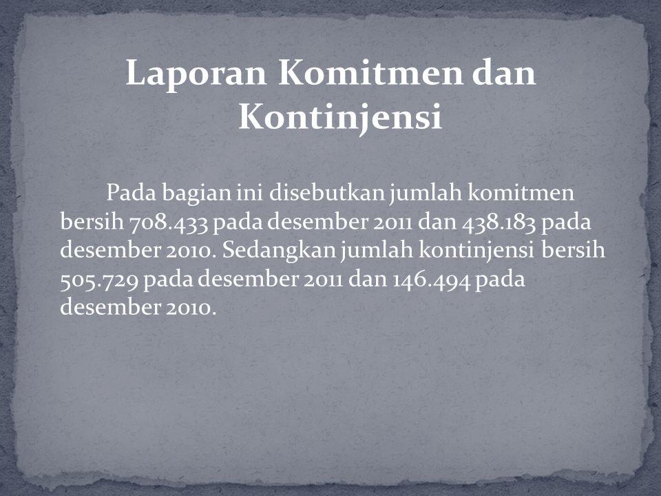 Laporan Komitmen dan Kontinjensi Pada bagian ini disebutkan jumlah komitmen bersih 708.433 pada desember 2011 dan 438.183 pada desember 2010. Sedangka