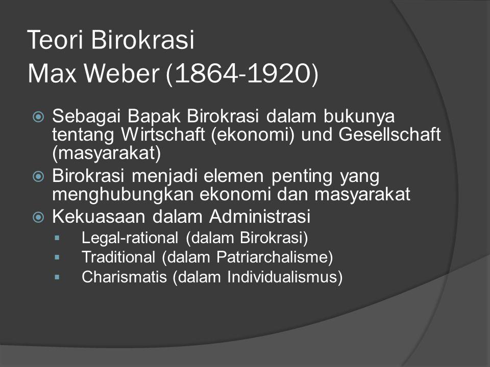 Teori Birokrasi Max Weber (1864-1920)  Sebagai Bapak Birokrasi dalam bukunya tentang Wirtschaft (ekonomi) und Gesellschaft (masyarakat)  Birokrasi menjadi elemen penting yang menghubungkan ekonomi dan masyarakat  Kekuasaan dalam Administrasi  Legal-rational (dalam Birokrasi)  Traditional (dalam Patriarchalisme)  Charismatis (dalam Individualismus)