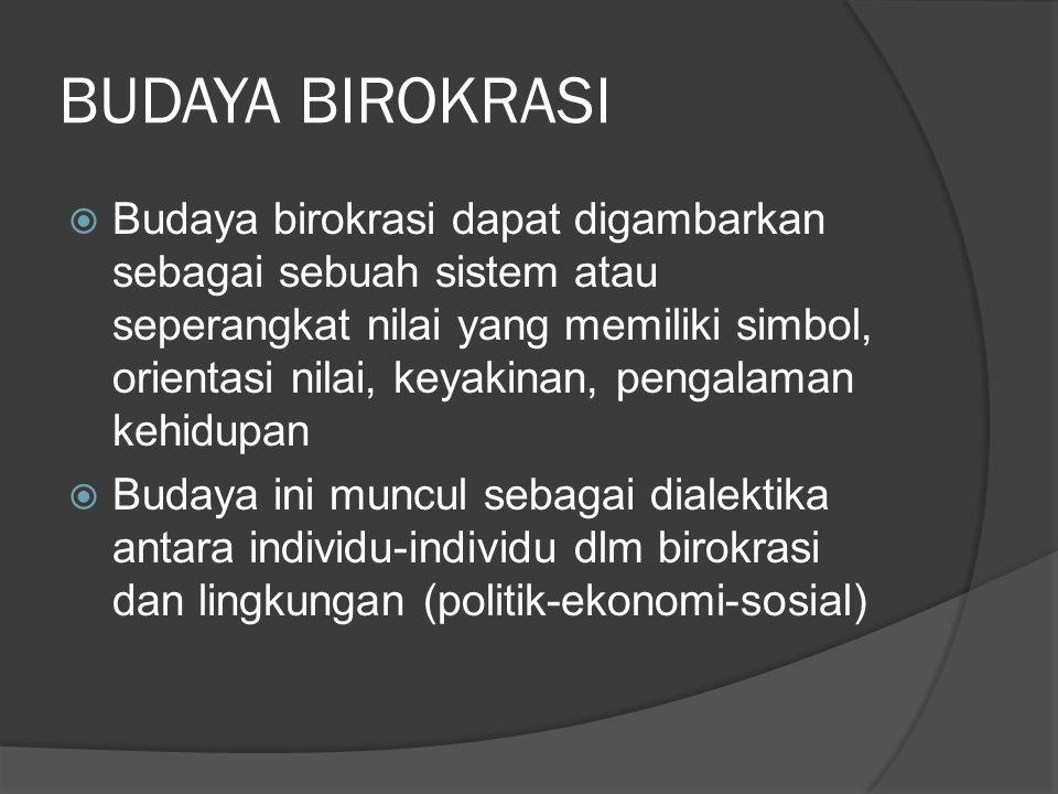 BUDAYA BIROKRASI  Budaya birokrasi dapat digambarkan sebagai sebuah sistem atau seperangkat nilai yang memiliki simbol, orientasi nilai, keyakinan, pengalaman kehidupan  Budaya ini muncul sebagai dialektika antara individu-individu dlm birokrasi dan lingkungan (politik-ekonomi-sosial)