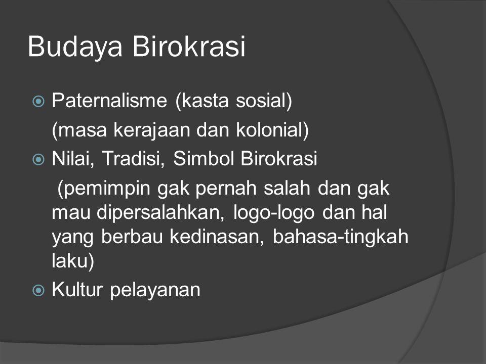 Budaya Birokrasi  Paternalisme (kasta sosial) (masa kerajaan dan kolonial)  Nilai, Tradisi, Simbol Birokrasi (pemimpin gak pernah salah dan gak mau dipersalahkan, logo-logo dan hal yang berbau kedinasan, bahasa-tingkah laku)  Kultur pelayanan