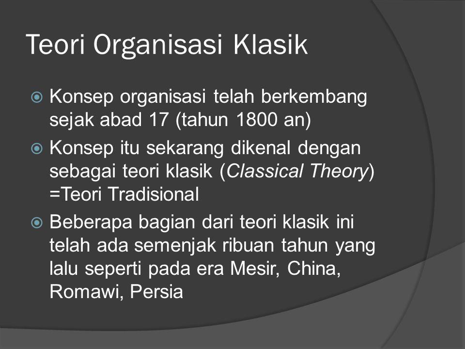 Teori Organisasi Klasik  Konsep organisasi telah berkembang sejak abad 17 (tahun 1800 an)  Konsep itu sekarang dikenal dengan sebagai teori klasik (Classical Theory) =Teori Tradisional  Beberapa bagian dari teori klasik ini telah ada semenjak ribuan tahun yang lalu seperti pada era Mesir, China, Romawi, Persia