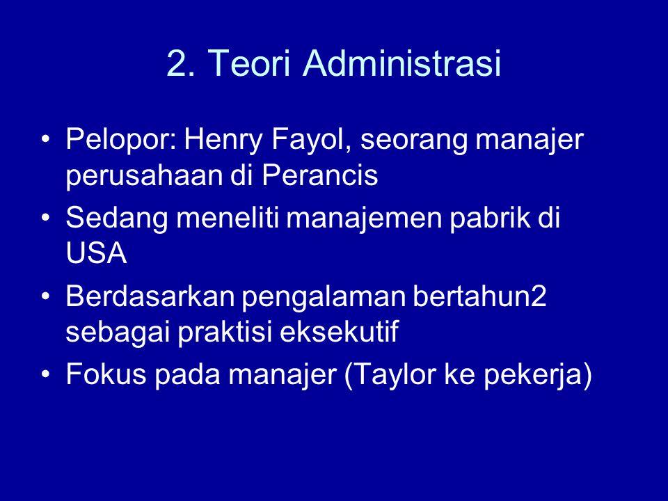2. Teori Administrasi Pelopor: Henry Fayol, seorang manajer perusahaan di Perancis Sedang meneliti manajemen pabrik di USA Berdasarkan pengalaman bert