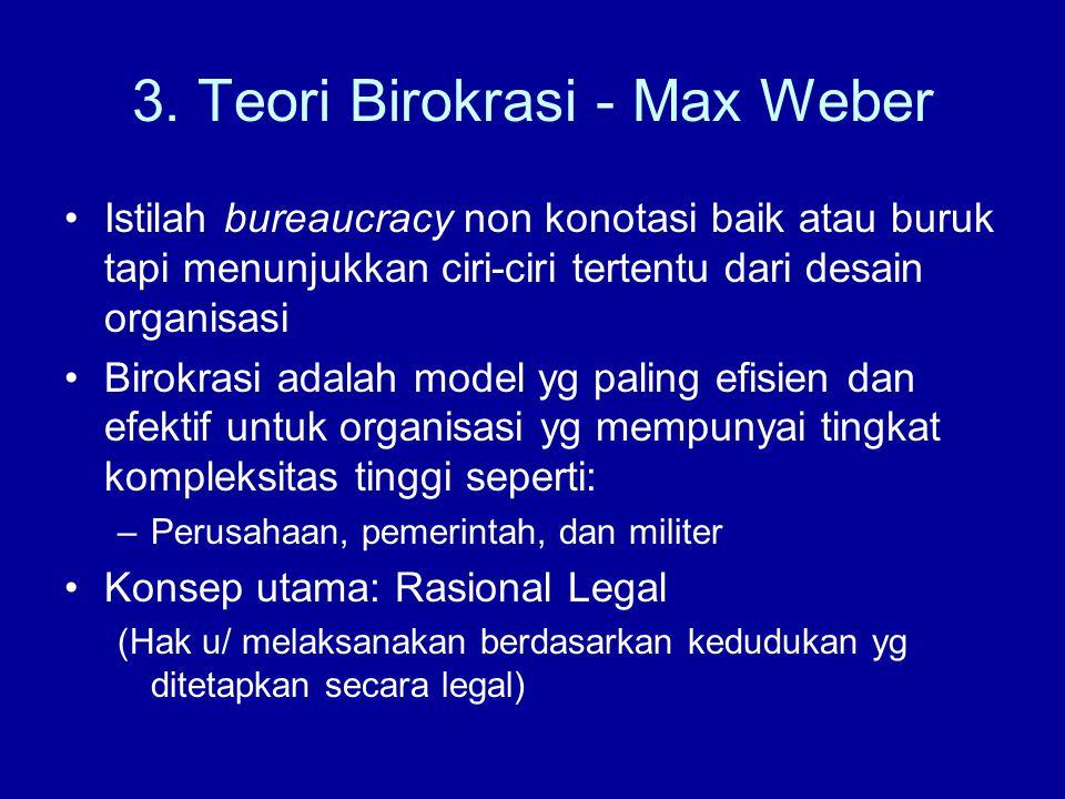 3. Teori Birokrasi - Max Weber Istilah bureaucracy non konotasi baik atau buruk tapi menunjukkan ciri-ciri tertentu dari desain organisasi Birokrasi a