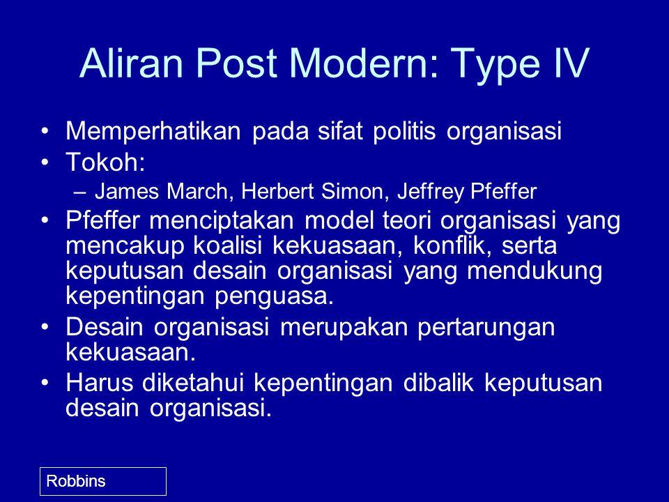 Aliran Post Modern: Type IV Memperhatikan pada sifat politis organisasi Tokoh: –James March, Herbert Simon, Jeffrey Pfeffer Pfeffer menciptakan model teori organisasi yang mencakup koalisi kekuasaan, konflik, serta keputusan desain organisasi yang mendukung kepentingan penguasa.
