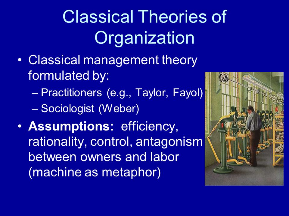 Classical Theories of Organization Classical management theory formulated by: –Practitioners (e.g., Taylor, Fayol) –Sociologist (Weber) Assumptions: e