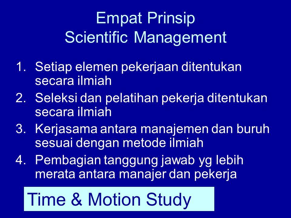 Empat Prinsip Scientific Management 1.Setiap elemen pekerjaan ditentukan secara ilmiah 2.Seleksi dan pelatihan pekerja ditentukan secara ilmiah 3.Kerjasama antara manajemen dan buruh sesuai dengan metode ilmiah 4.Pembagian tanggung jawab yg lebih merata antara manajer dan pekerja Time & Motion Study