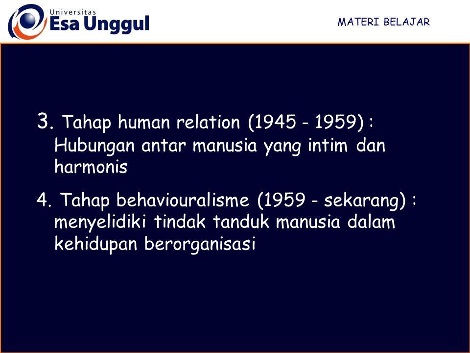 MATERI BELAJAR 3. Tahap human relation (1945 - 1959) : Hubungan antar manusia yang intim dan harmonis 4. Tahap behaviouralisme (1959 - sekarang) : men
