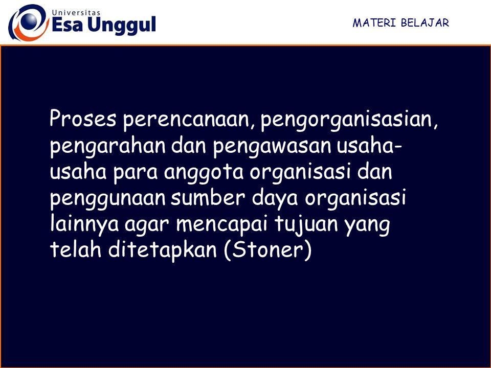 MATERI BELAJAR Proses perencanaan, pengorganisasian, pengarahan dan pengawasan usaha- usaha para anggota organisasi dan penggunaan sumber daya organis