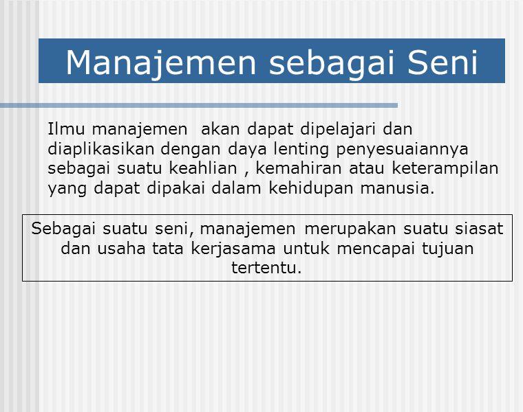 Manajemen sebagai Seni Ilmu manajemen akan dapat dipelajari dan diaplikasikan dengan daya lenting penyesuaiannya sebagai suatu keahlian, kemahiran ata