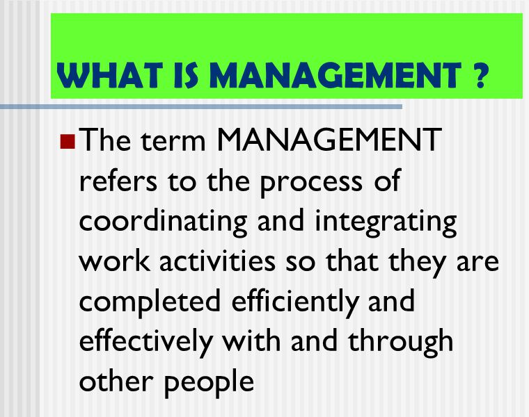 WHAT IS MANAGEMENT ? The term MANAGEMENT refers to the process of coordinating and integrating work activities so that they are completed efficiently