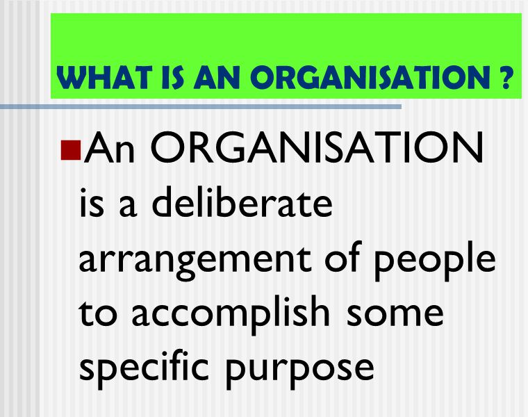 WHAT IS AN ORGANISATION ? An ORGANISATION is a deliberate arrangement of people to accomplish some specific purpose