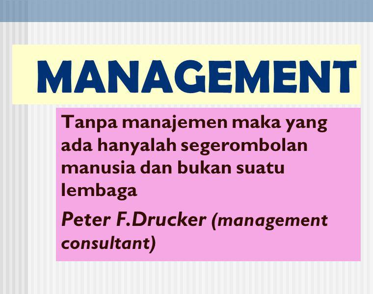 MANAGEMENT Tanpa manajemen maka yang ada hanyalah segerombolan manusia dan bukan suatu lembaga Peter F.Drucker (management consultant)