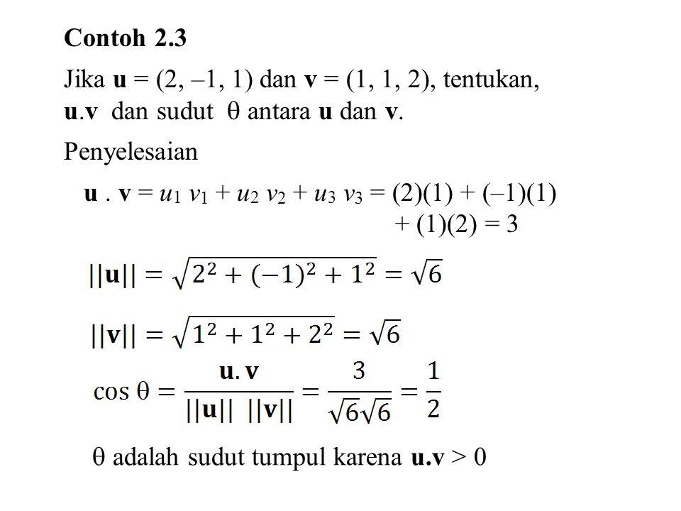 Contoh 2.3 Jika u = (2, –1, 1) dan v = (1, 1, 2), tentukan, u.v dan sudut  antara u dan v. Penyelesaian u. v = u 1 v 1 + u 2 v 2 + u 3 v 3 = (2)(1) +