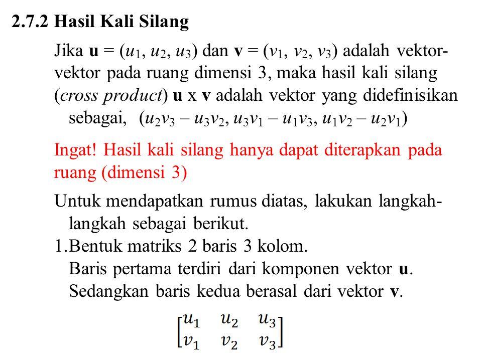 2.7.2 Hasil Kali Silang Jika u = (u 1, u 2, u 3 ) dan v = (v 1, v 2, v 3 ) adalah vektor- vektor pada ruang dimensi 3, maka hasil kali silang (cross p