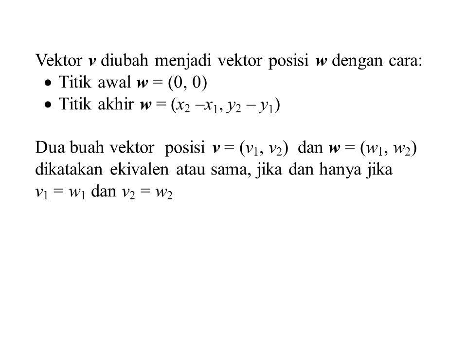 Vektor v diubah menjadi vektor posisi w dengan cara:  Titik awal w = (0, 0)  Titik akhir w = (x 2 –x 1, y 2 – y 1 ) Dua buah vektor posisi v = (v 1,