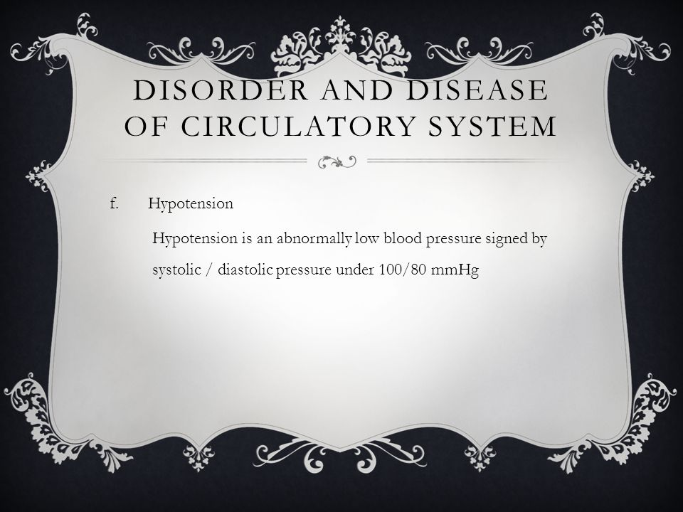 DISORDER AND DISEASE OF CIRCULATORY SYSTEM f.Hypotension Hypotension is an abnormally low blood pressure signed by systolic / diastolic pressure under