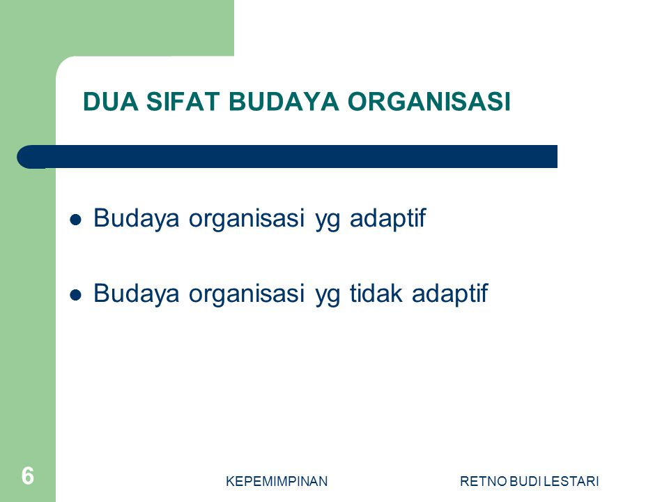 KEPEMIMPINANRETNO BUDI LESTARI 6 DUA SIFAT BUDAYA ORGANISASI Budaya organisasi yg adaptif Budaya organisasi yg tidak adaptif