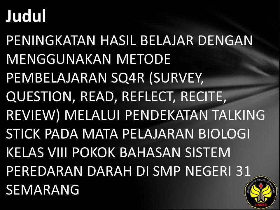 Abstrak Penelitian ini merupakan penelitian Tindakan kelas yang bertujuan untuk mengetahui peningkatan penggunaan metode pembelajaran SQ4R (Survey, Question, Read, Reflect, Recite, Review) Melalui Pendekatan Talking Stick terhadap peningkatan hasil belajar biologi pokok bahasan sistem peredaran darah di SMP Negeri 31 Semarang Tahun 2010.