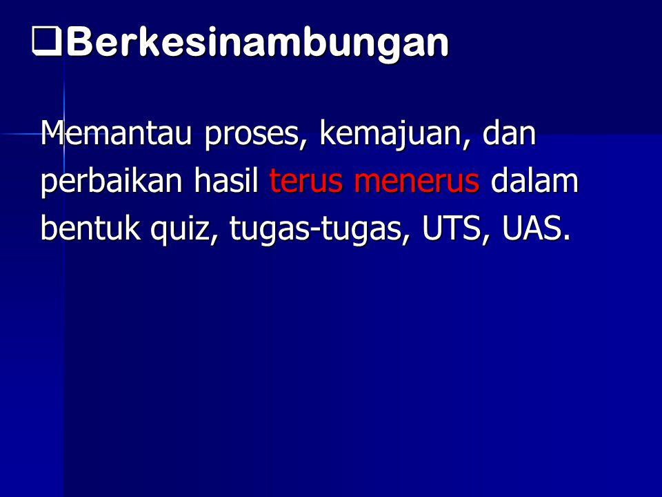  Berkesinambungan Memantau proses, kemajuan, dan perbaikan hasil terus menerus dalam bentuk quiz, tugas-tugas, UTS, UAS.