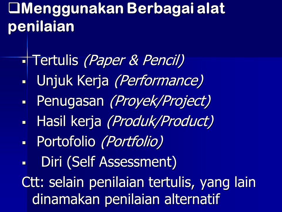  Menggunakan Berbagai alat penilaian  Tertulis (Paper & Pencil)  Unjuk Kerja (Performance)  Penugasan (Proyek/Project)  Hasil kerja (Produk/Produ
