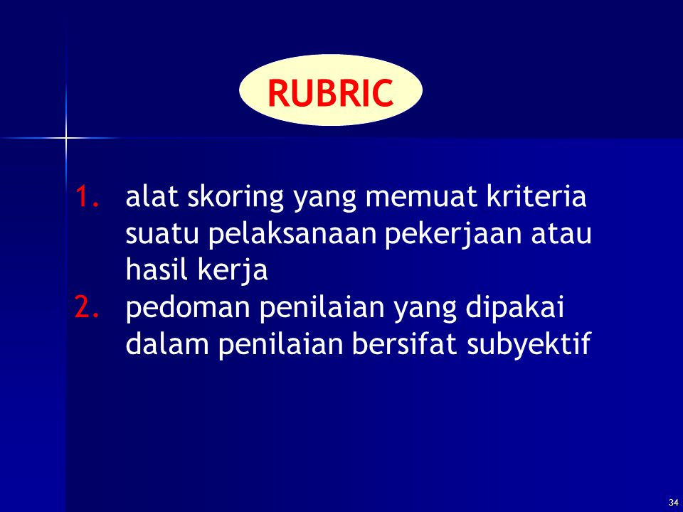 34 RUBRIC 1.alat skoring yang memuat kriteria suatu pelaksanaan pekerjaan atau hasil kerja 2.pedoman penilaian yang dipakai dalam penilaian bersifat s