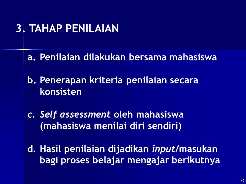45 3. TAHAP PENILAIAN a.Penilaian dilakukan bersama mahasiswa b.Penerapan kriteria penilaian secara konsisten c.Self assessment oleh mahasiswa (mahasi