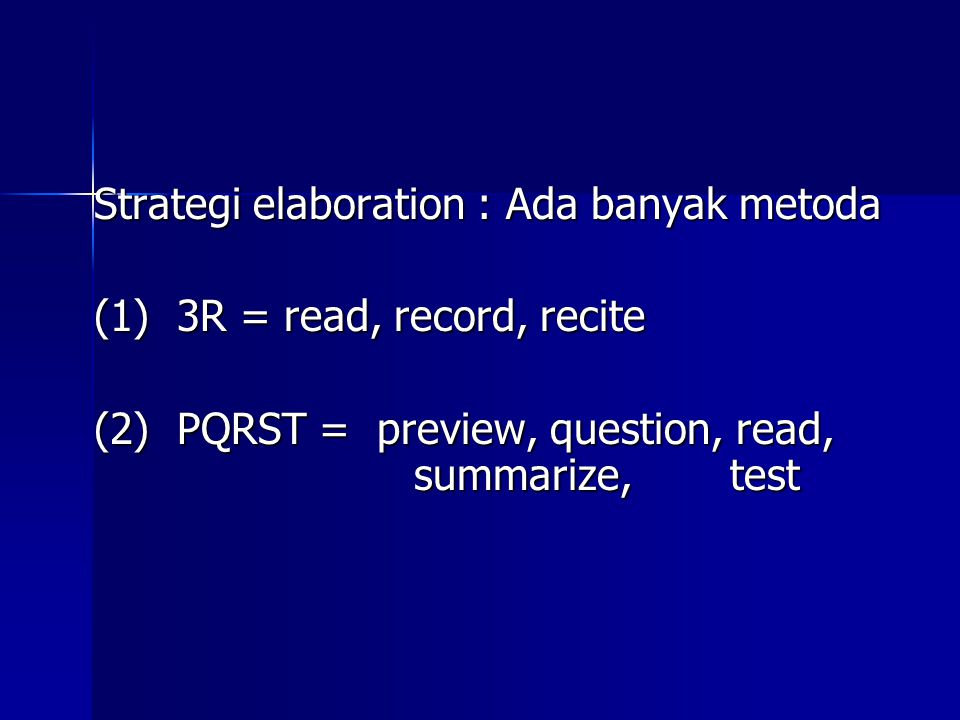 Strategi elaboration : Ada banyak metoda (1) 3R = read, record, recite (2) PQRST = preview, question, read, summarize, test