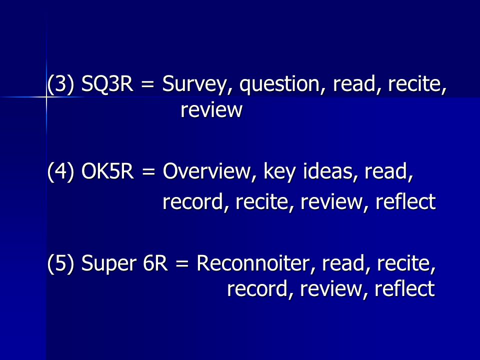 (3) SQ3R = Survey, question, read, recite, review (3) SQ3R = Survey, question, read, recite, review (4) OK5R = Overview, key ideas, read, (4) OK5R = Overview, key ideas, read, record, recite, review, reflect record, recite, review, reflect (5) Super 6R = Reconnoiter, read, recite, record, review, reflect (5) Super 6R = Reconnoiter, read, recite, record, review, reflect