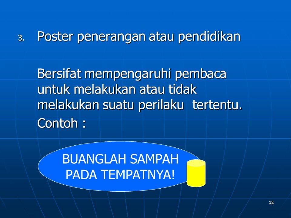 12 3. Poster penerangan atau pendidikan Bersifat mempengaruhi pembaca untuk melakukan atau tidak melakukan suatu perilaku tertentu. Contoh : BUANGLAH