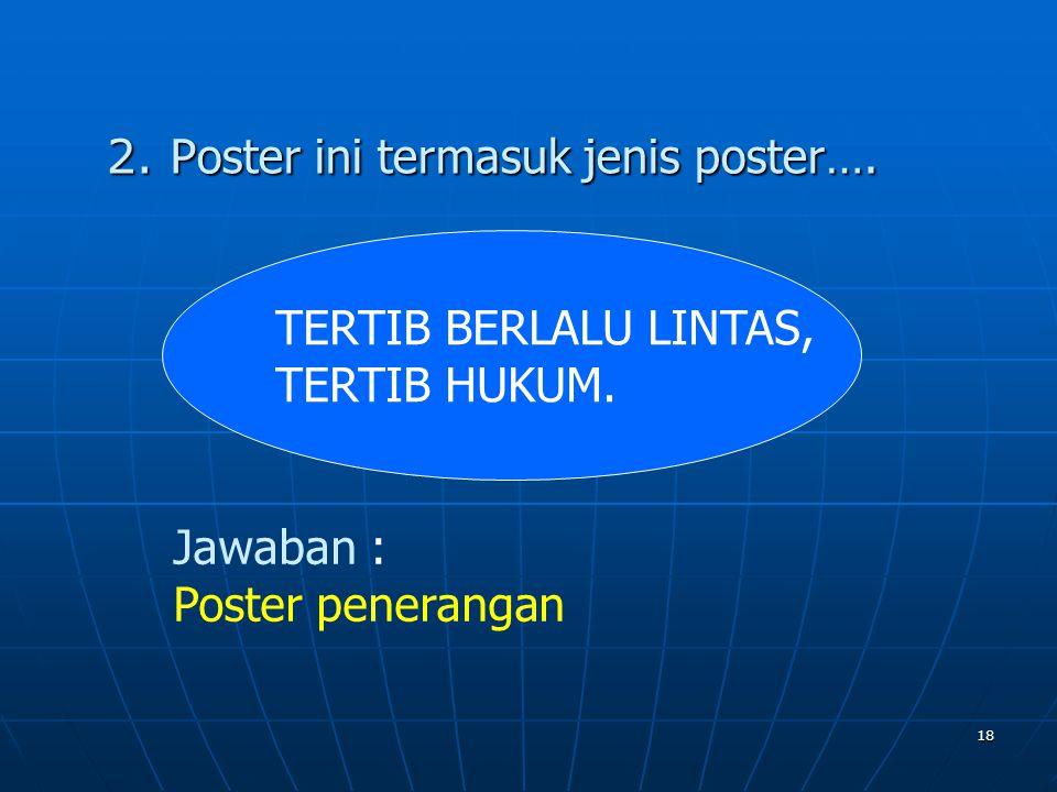18 2. Poster ini termasuk jenis poster…. TERTIB BERLALU LINTAS, TERTIB HUKUM. Jawaban : Poster penerangan