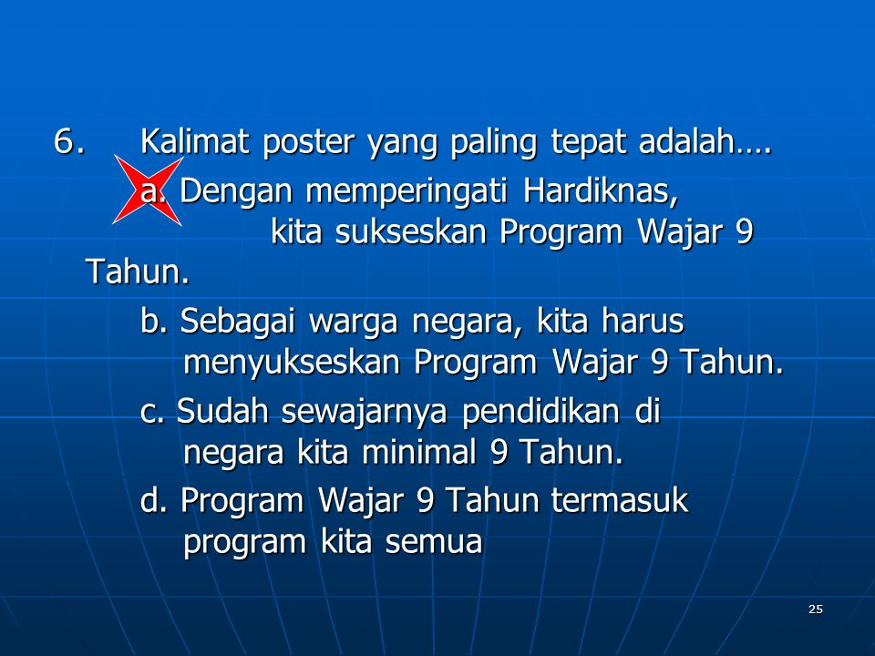 25 6. Kalimat poster yang paling tepat adalah…. a. Dengan memperingati Hardiknas, kita sukseskan Program Wajar 9 Tahun. b. Sebagai warga negara, kita