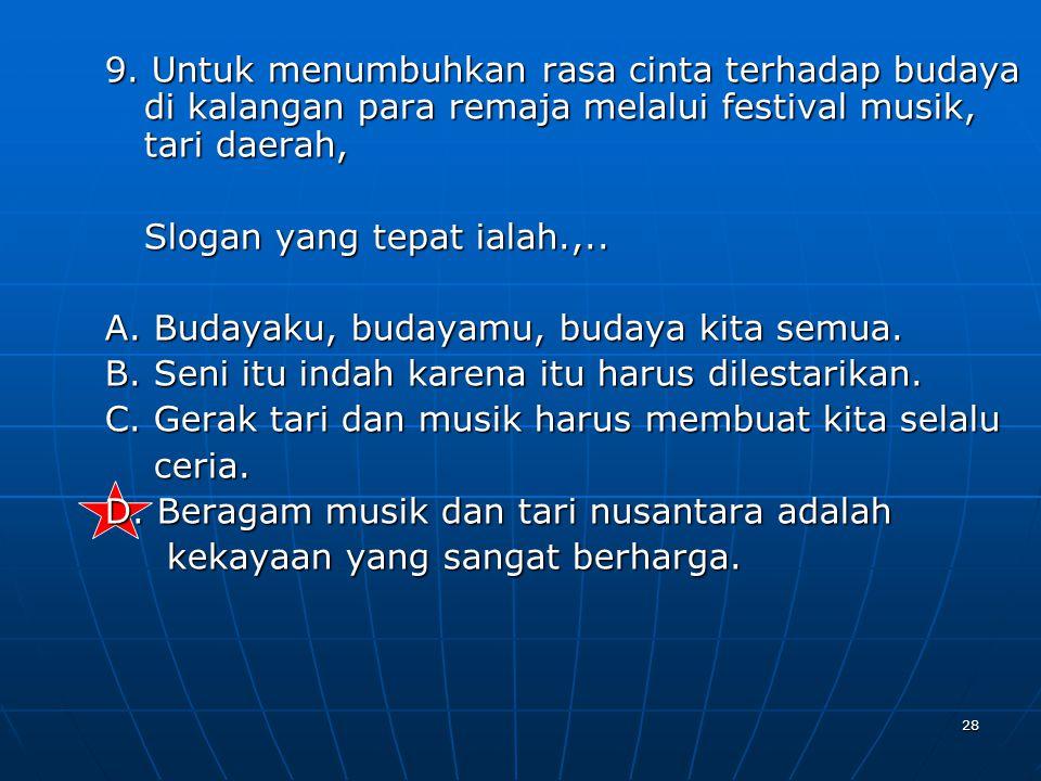 28 9. Untuk menumbuhkan rasa cinta terhadap budaya di kalangan para remaja melalui festival musik, tari daerah, Slogan yang tepat ialah.,.. A. Budayak