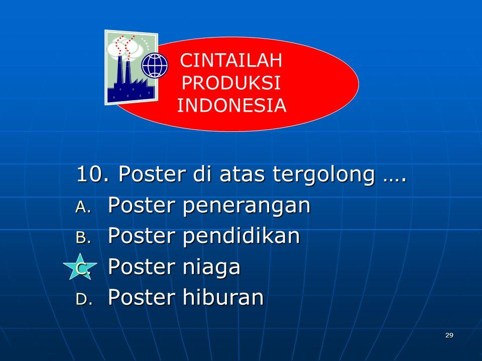 29 10. Poster di atas tergolong …. A. Poster penerangan B. Poster pendidikan C. Poster niaga D. Poster hiburan CINTAILAH PRODUKSI INDONESIA