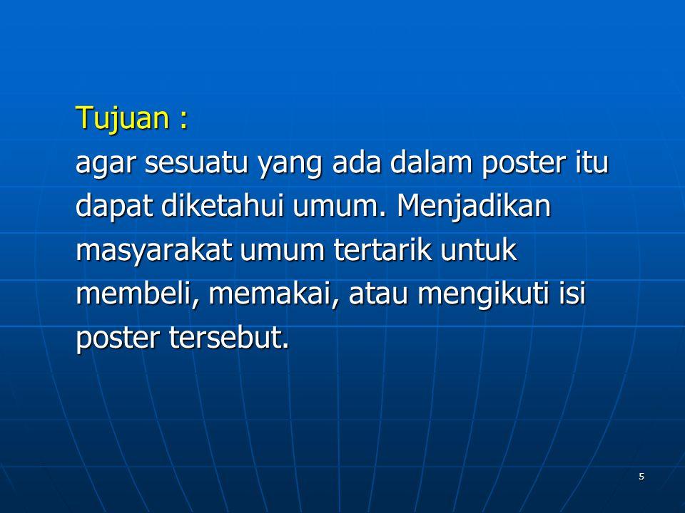 5 Tujuan : agar sesuatu yang ada dalam poster itu dapat diketahui umum. Menjadikan masyarakat umum tertarik untuk membeli, memakai, atau mengikuti isi