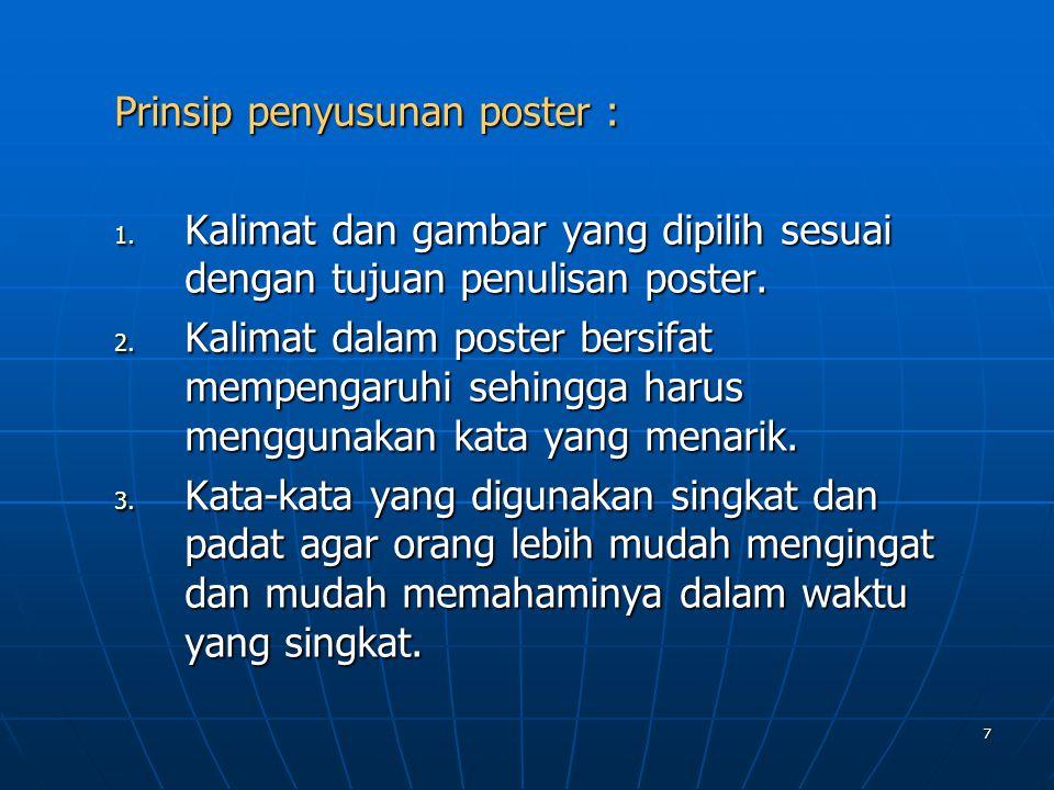 7 Prinsip penyusunan poster : 1. Kalimat dan gambar yang dipilih sesuai dengan tujuan penulisan poster. 2. Kalimat dalam poster bersifat mempengaruhi