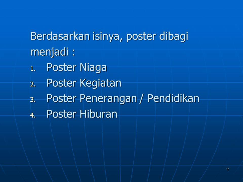 9 Berdasarkan isinya, poster dibagi menjadi : 1. Poster Niaga 2. Poster Kegiatan 3. Poster Penerangan / Pendidikan 4. Poster Hiburan