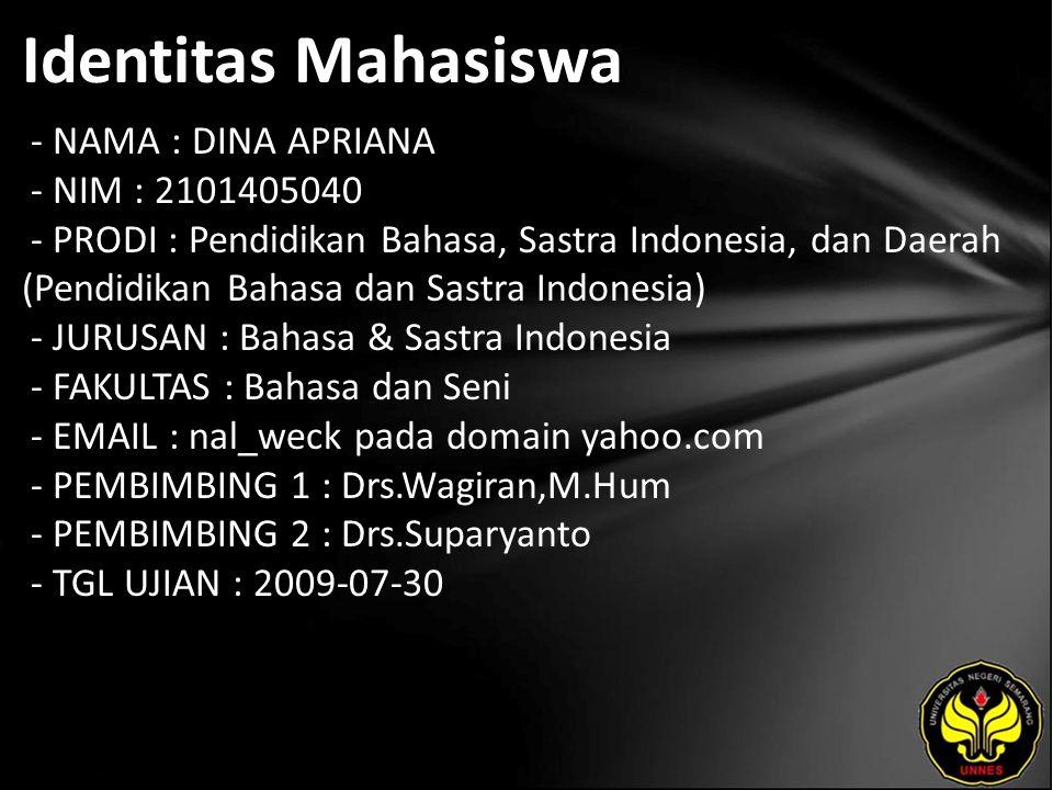 Identitas Mahasiswa - NAMA : DINA APRIANA - NIM : 2101405040 - PRODI : Pendidikan Bahasa, Sastra Indonesia, dan Daerah (Pendidikan Bahasa dan Sastra Indonesia) - JURUSAN : Bahasa & Sastra Indonesia - FAKULTAS : Bahasa dan Seni - EMAIL : nal_weck pada domain yahoo.com - PEMBIMBING 1 : Drs.Wagiran,M.Hum - PEMBIMBING 2 : Drs.Suparyanto - TGL UJIAN : 2009-07-30