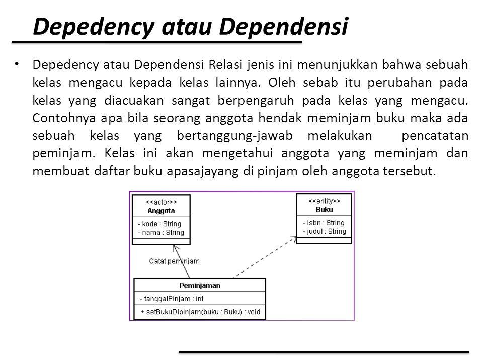 Depedency atau Dependensi Depedency atau Dependensi Relasi jenis ini menunjukkan bahwa sebuah kelas mengacu kepada kelas lainnya. Oleh sebab itu perub